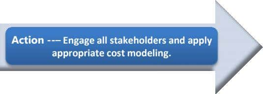 Action --– Engage all stakeholde rs and apply appropriate cost model ing.
