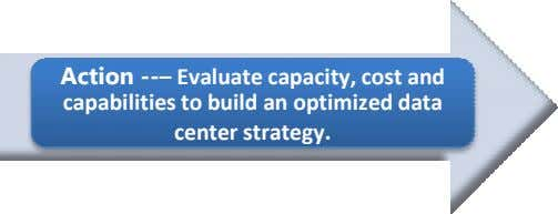 Action --– Evaluate capacit y, cost and capabilities to build an opti mized data center