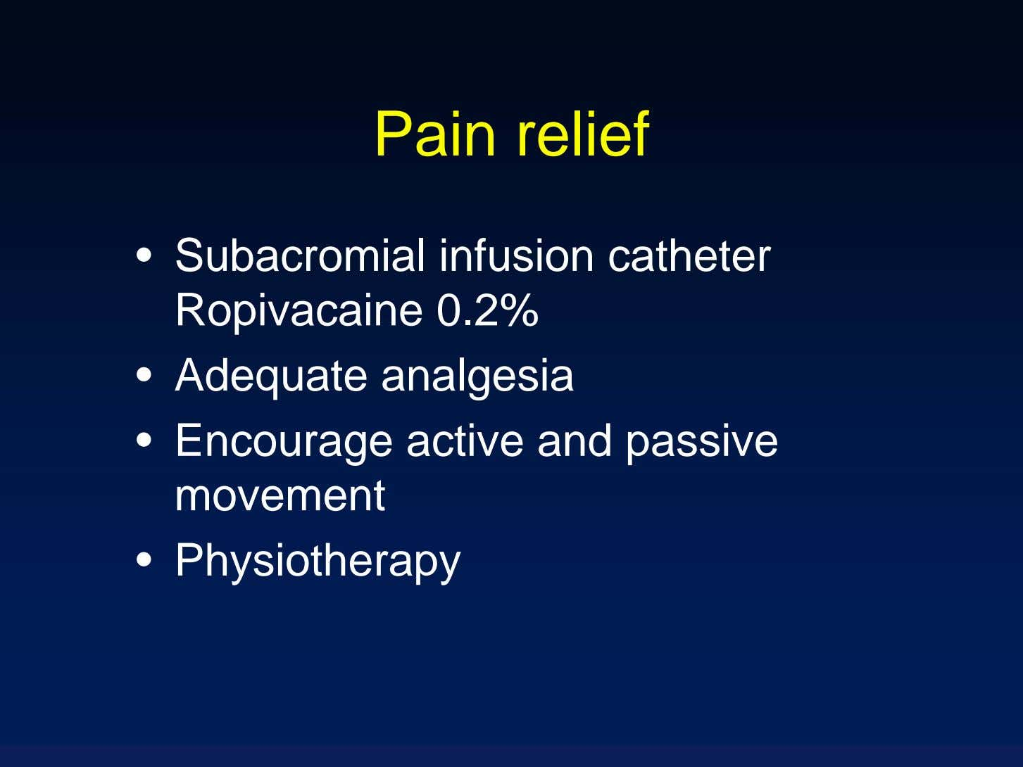 Pain relief • Subacromial infusion catheter Ropivacaine 0.2% • Adequate analgesia • Encourage active and