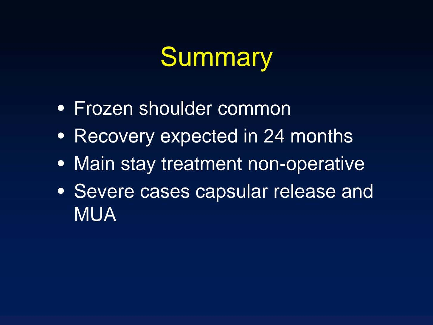 Summary • Frozen shoulder common • Recovery expected in 24 months • Main stay treatment