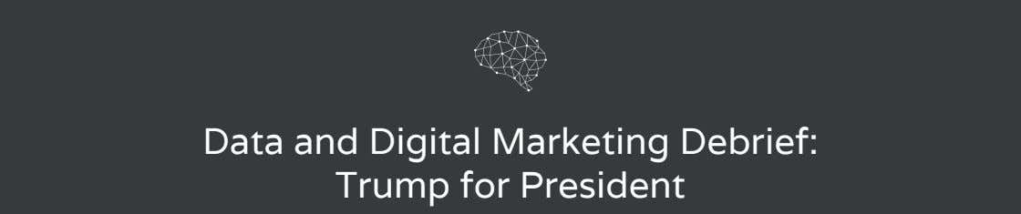 Data and Digital Marketing Debrief: Trump for President