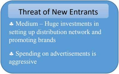 Threat of New Entrants  Medium – Huge investments in setting up distribution network and