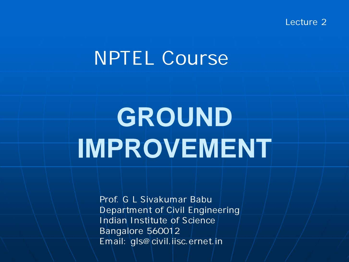 Lecture 2 NPTEL Course GROUND IMPROVEMENT Prof. G L Sivakumar Babu Department of Civil Engineering