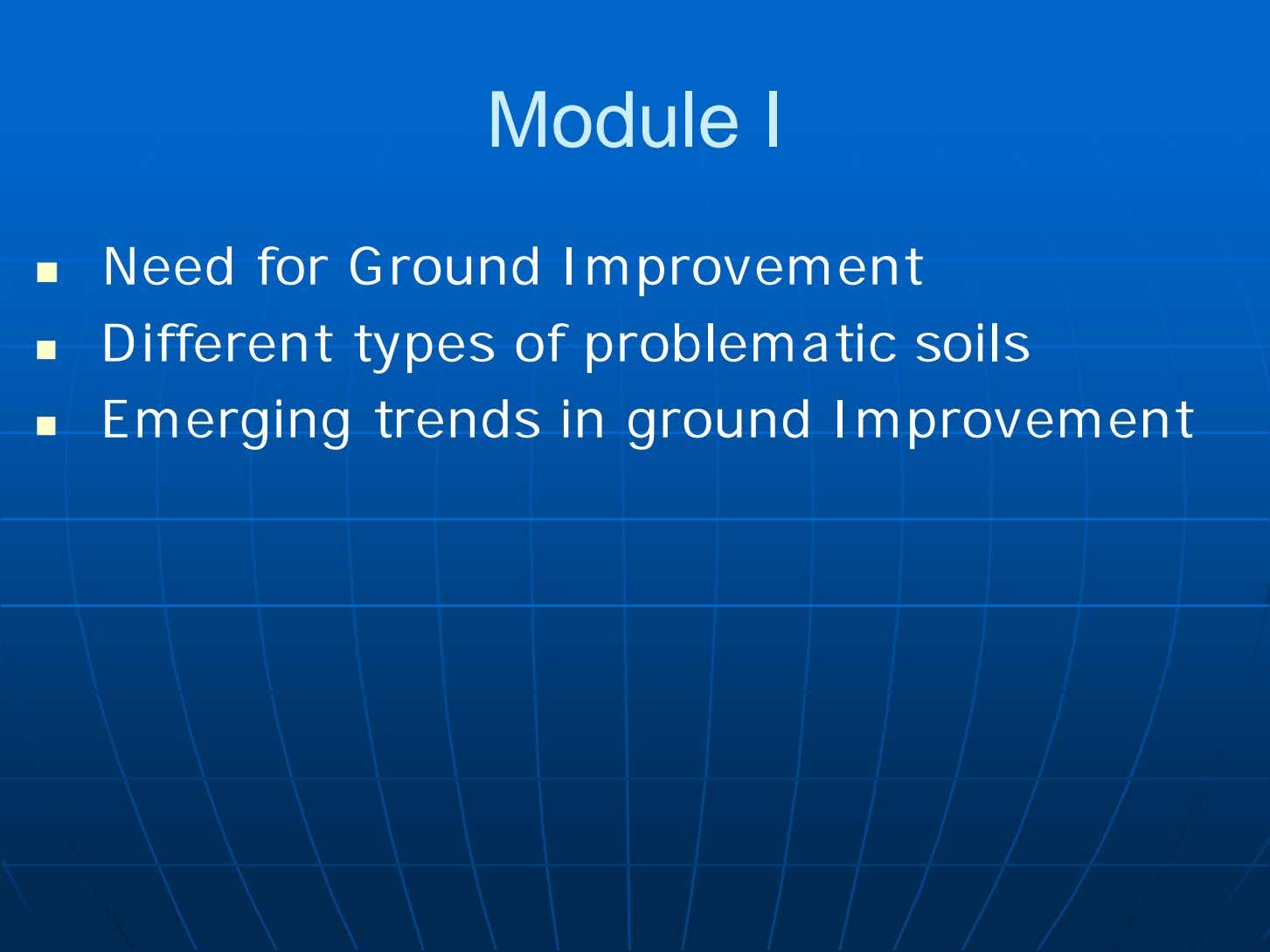 Module I  Need for Ground Improvement  Different types of problematic soils  Emerging
