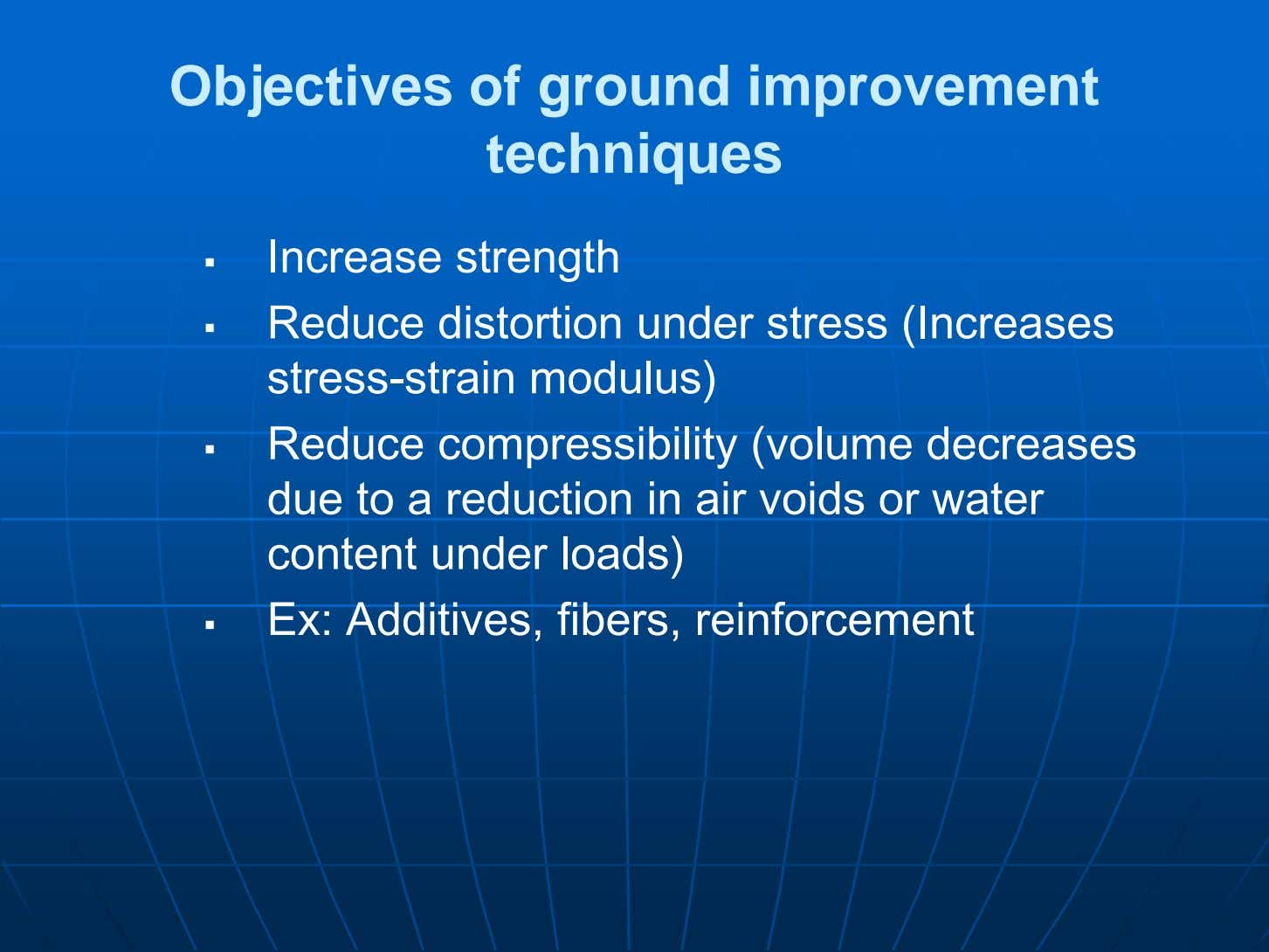 Objectives of ground improvement techniques  Increase strength  Reduce distortion under stress (Increases