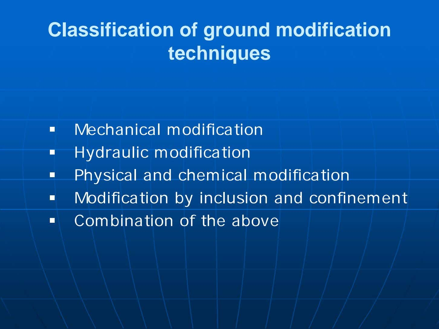 Classification of ground modification techniques  Mechanical modification  Hydraulic modification  Physical