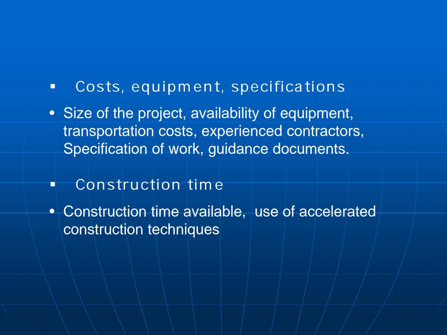  Costs, equipment, specifications • Size of the project, availability of equipment, transportation costs,