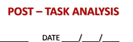POST – TASK ANALYSIS DATE ____ / ____ / ____