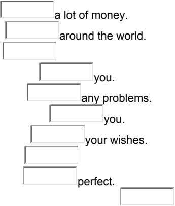 a lot of money. around the world. you. any problems. you. your wishes. perfect.