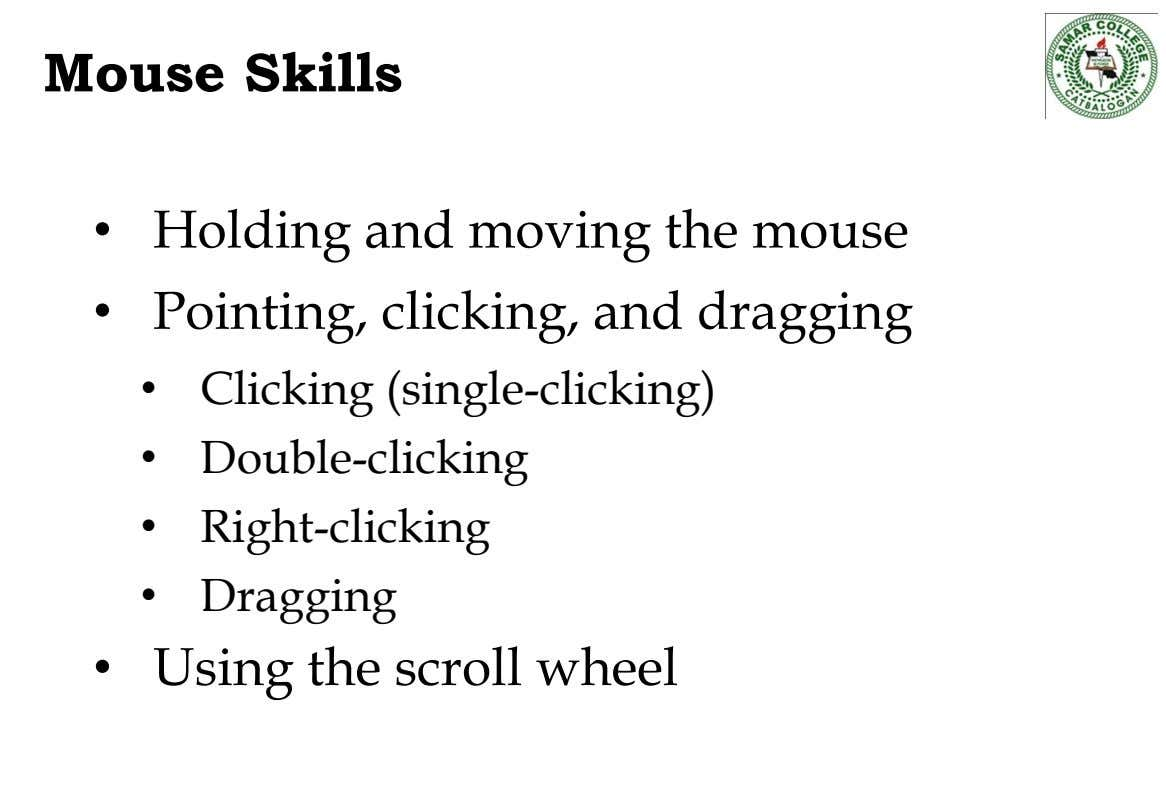 Mouse Skills • • Holding and moving the mouse Pointing, clicking, and dragging • Clicking (single-clicking)