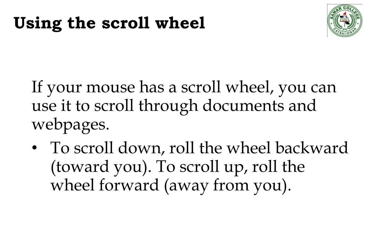 Using the scroll wheel If your mouse has a scroll wheel, you can use it to
