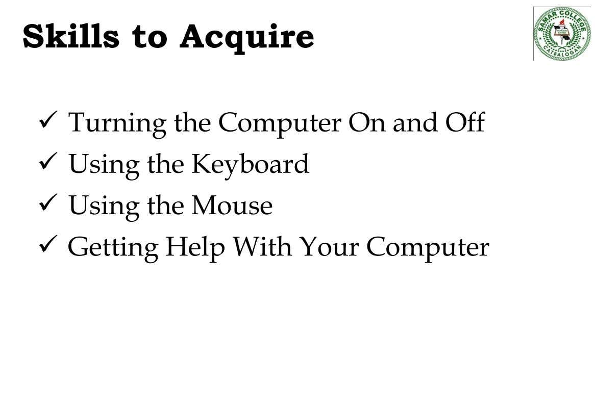 Skills to Acquire  Turning the Computer On and Off  Using the Keyboard  Using