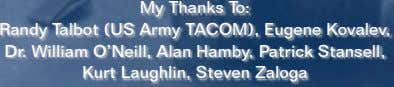 My Thanks To: Randy Talbot (US Army TACOM), Eugene Kovalev, Dr. William O'Neill, Alan Hamby,