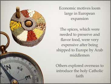 Economic motives loom large in European expansion The spices, which were needed to preserve and