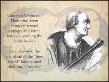 *Amerigo Vespucci, a Florentine, went along on several voyages and wrote letters describing the lands