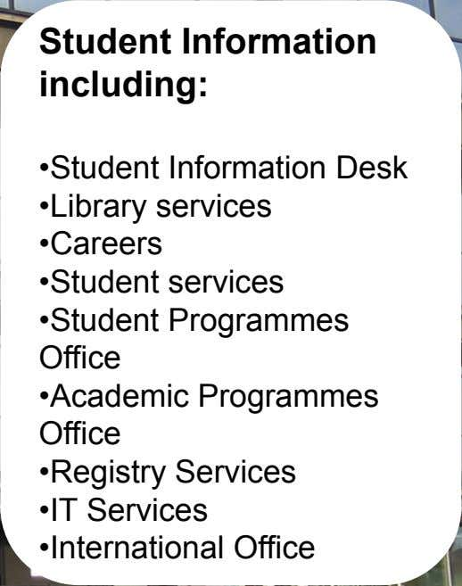 Student Information including: •Student Information Desk •Library services •Careers •Student services