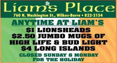 760 N. Washington St., Wilkes-Barre • 822-2154 ANYTIME AT LIAM'S $1 LIONSHEADS $2.50 JUM BO