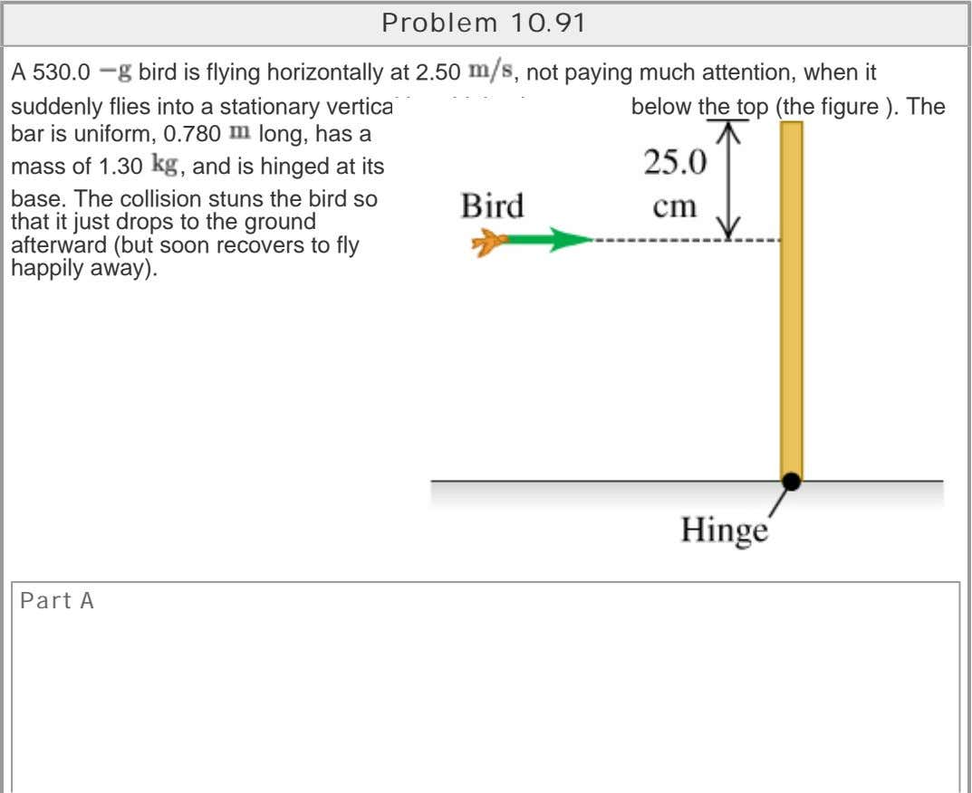 Problem 10.91 A 530.0 bird is flying horizontally at 2.50 , not paying much attention,