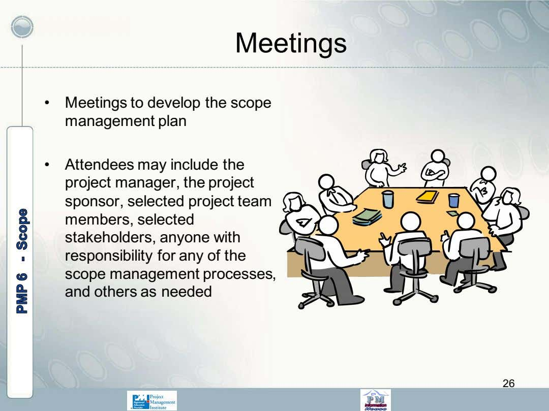 Meetings • Meetings to develop the scope management plan • Attendees may include the project