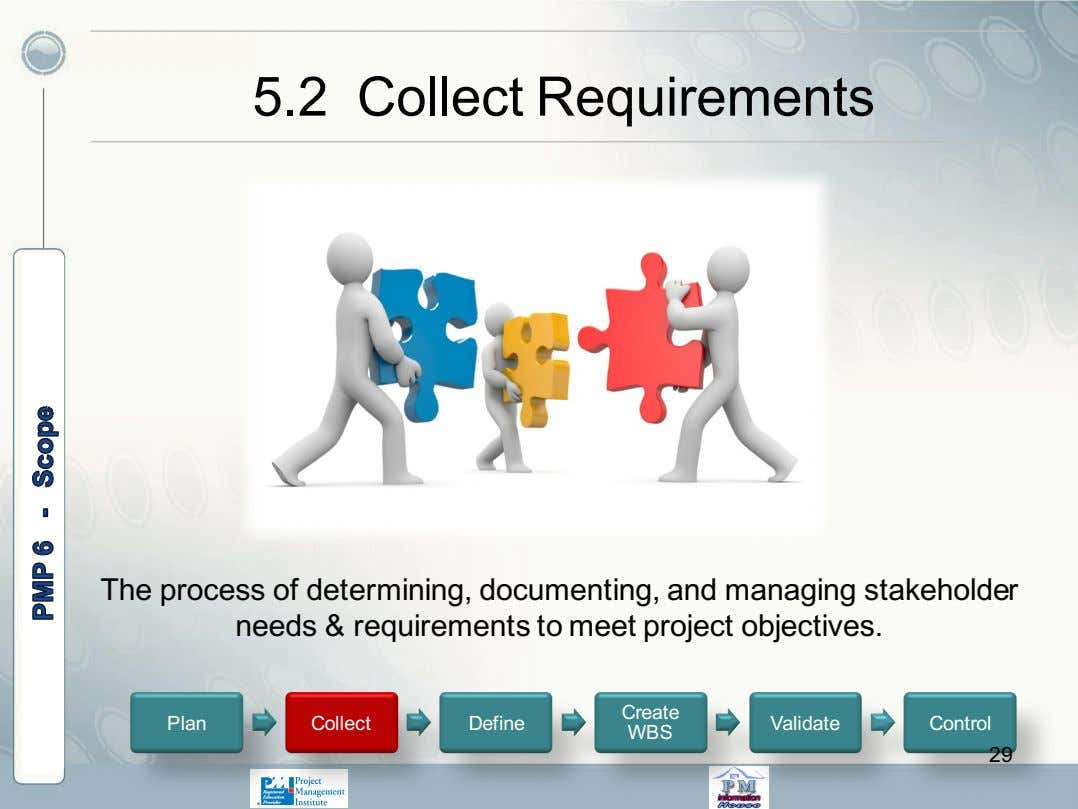 5.2 Collect Requirements The process of determining, documenting, and managing stakeholder needs & requirements to