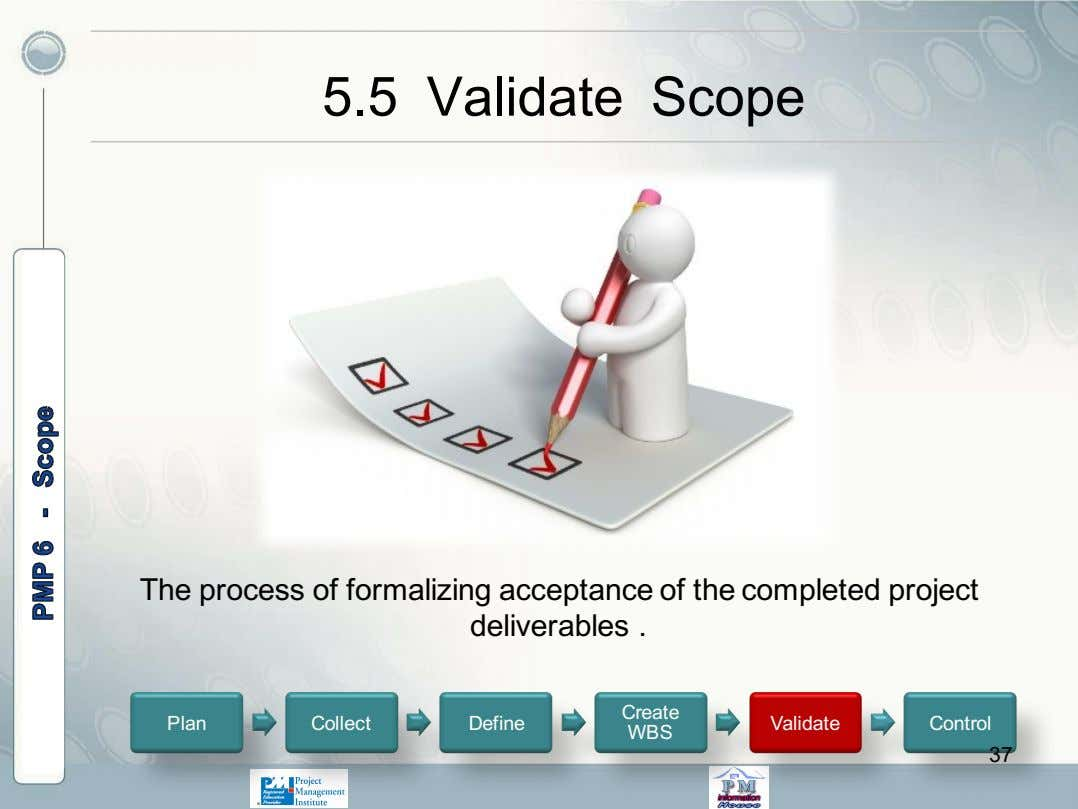5.5 Validate Scope The process of formalizing acceptance of the completed project deliverables . Create