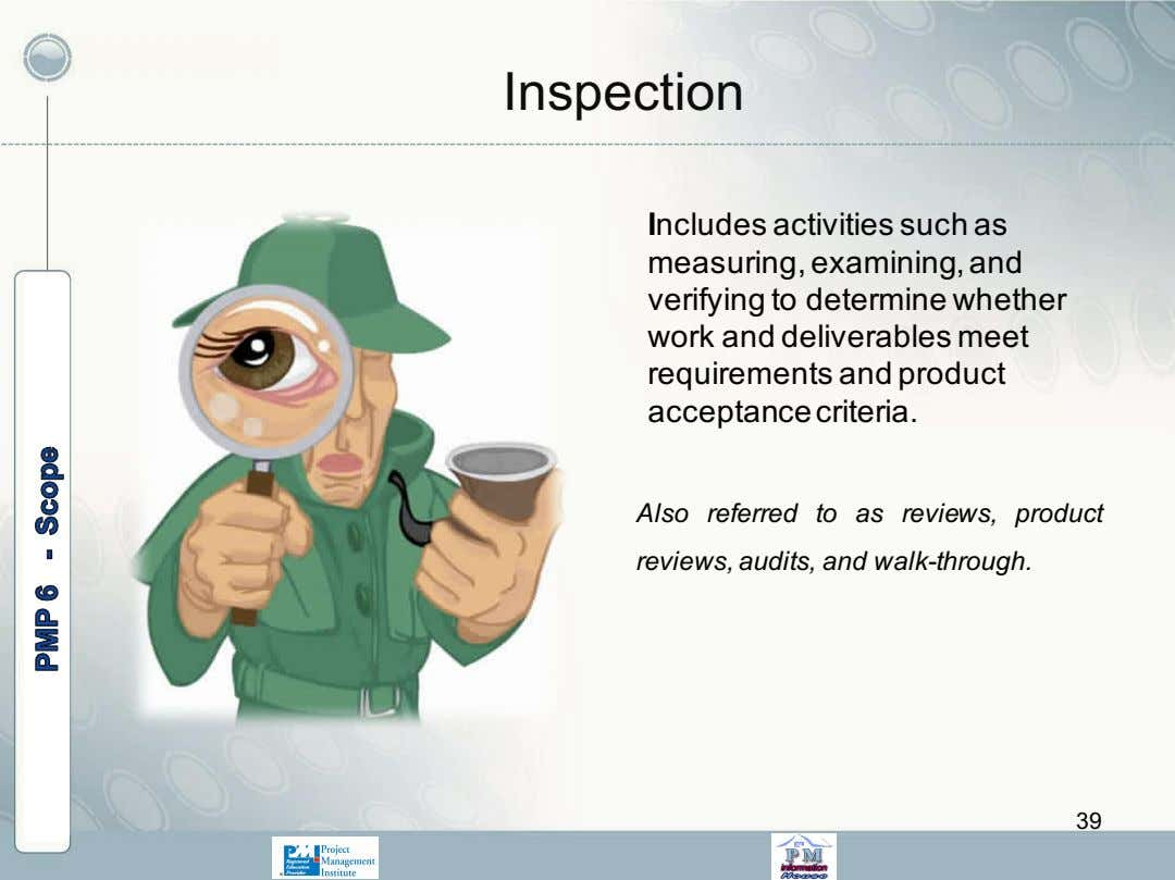 Inspection Includes activities such as measuring, examining, and verifying to determine whether work and deliverables