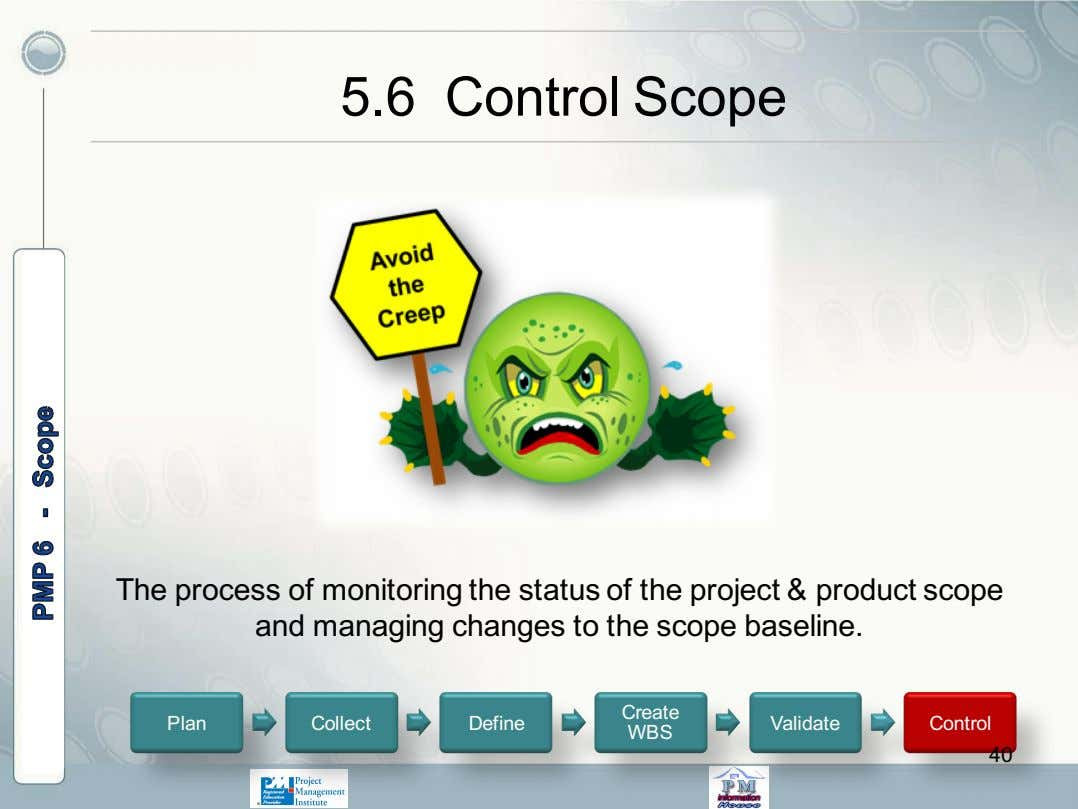 5.6 Control Scope The process of monitoring the status of the project & product scope