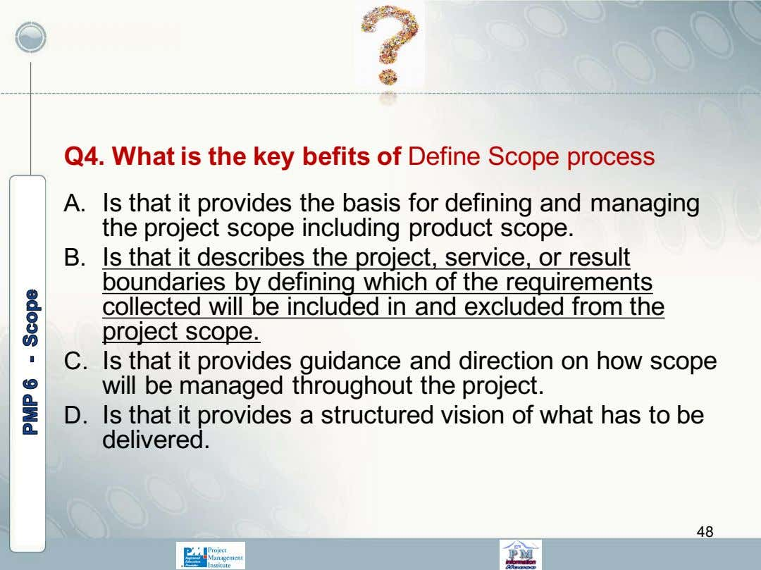 Q4. What is the key befits of Define Scope process A. Is that it provides