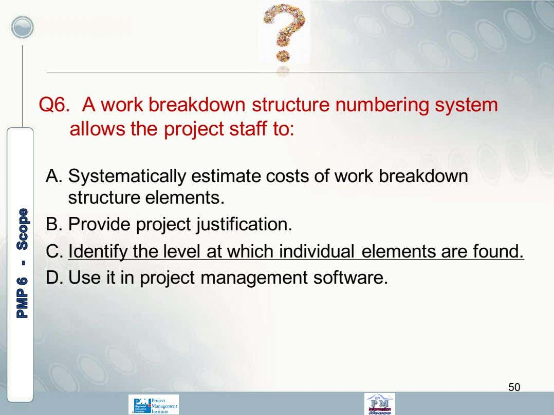 Q6. A work breakdown structure numbering system allows the project staff to: A. Systematically estimate