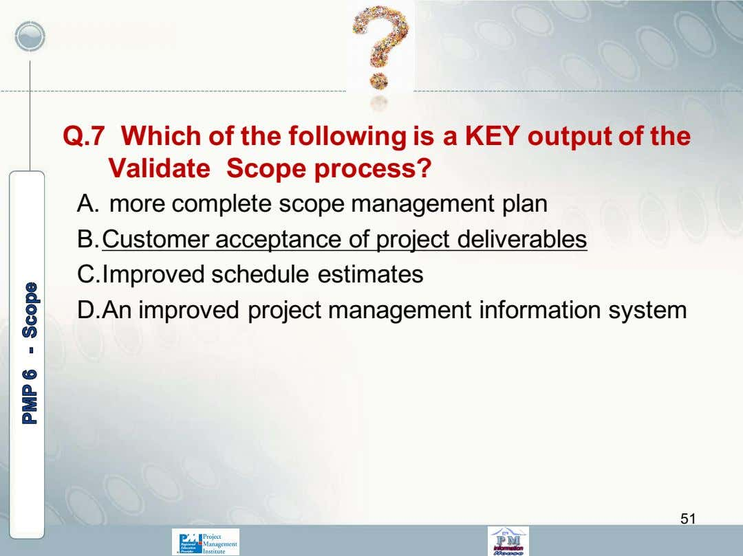 Q.7 Which of the following is a KEY output of the Validate Scope process? A.