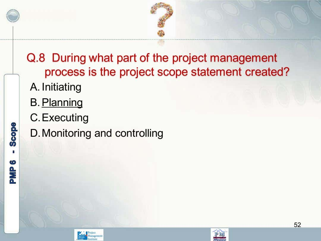 Q.8 During what part of the project management process is the project scope statement created?