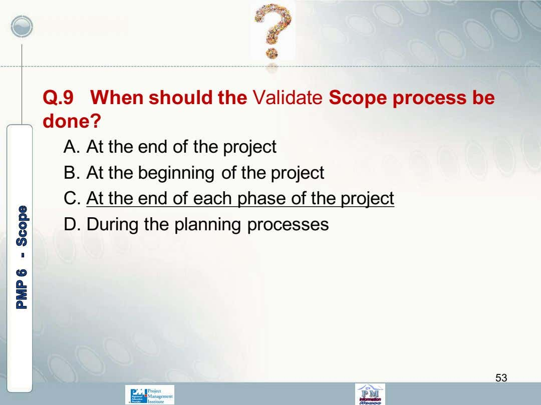 Q.9 When should the Validate Scope process be done? A. At the end of the