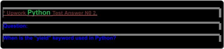 "*UpworkPythonTestAnswerN02. Question: Whenisthe""yield""keywordusedinPython?"