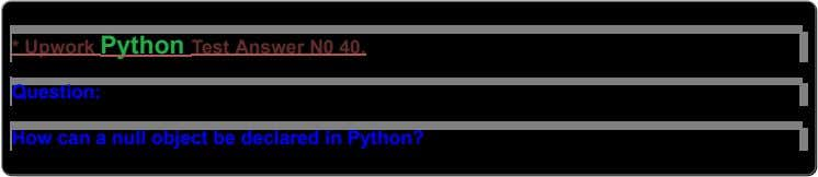 *UpworkPythonTestAnswerN040. Question: HowcananullobjectbedeclaredinPython?