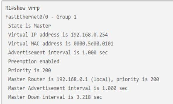 R1(config)# interface FastEthernet0/0 R1(config-if)# vrrp 1 ip 192.168.0.254 R1(config-if)# vrrp 1 priority 200 R1(config-if)# vrrp 1