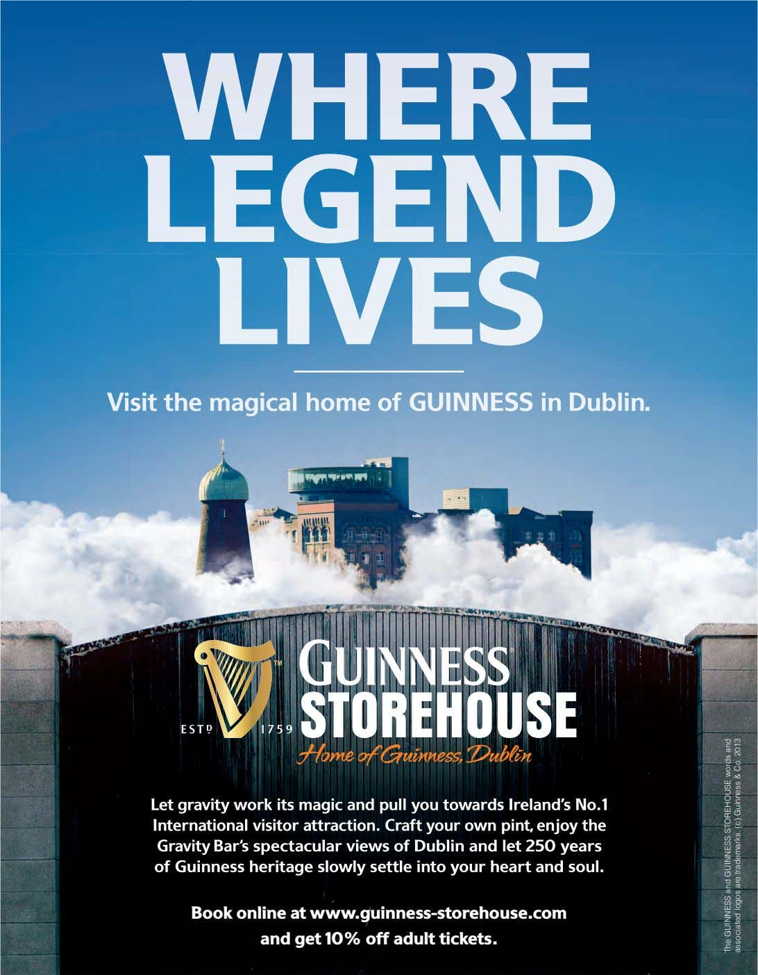 WHERE LEGEND LIVES Visit the magical home of GUINNESS in Dublin. Book online at www.guinness