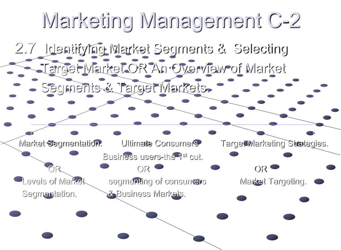 Marketing Management C-2 2.7 Identifying Market Segments & Selecting Target Market OR An Overview of Market