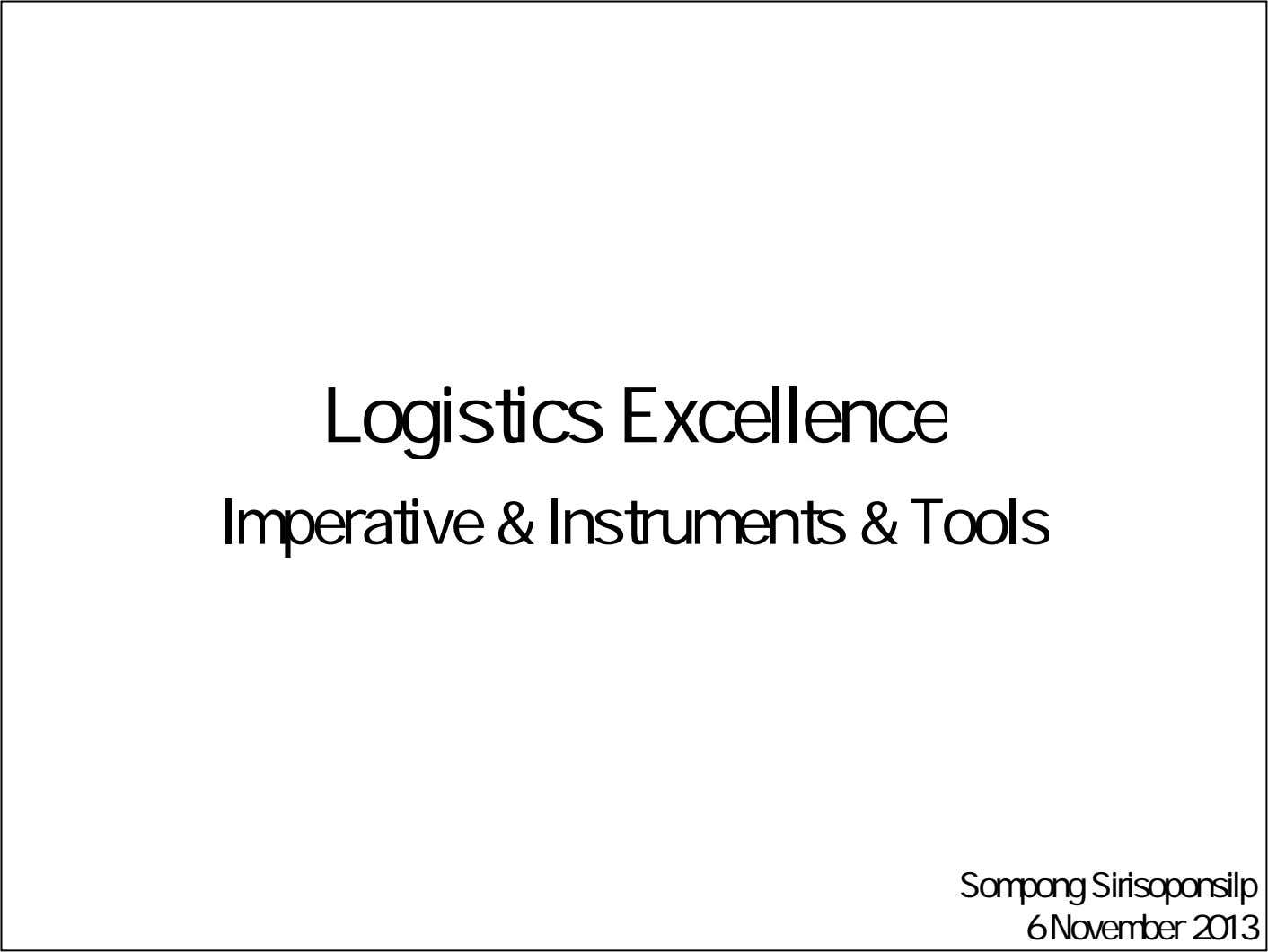 Logistics Excellence Imperative & Instruments & Tools Sompong Sirisoponsilp 6 November 2013