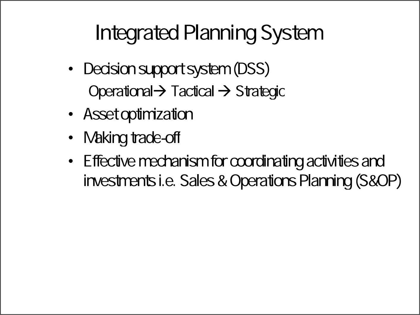 Integrated Planning System • Decision support system (DSS) Operational Tactical  Strategic • Asset