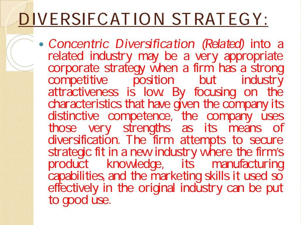 DIVERSIFCATIONDIVERSIFCATION STRATEGY:STRATEGY:  Concentric Diversification (Related) into a related industry may be