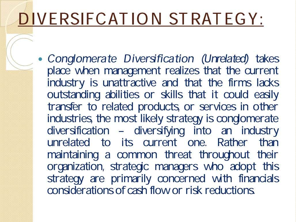 DIVERSIFCATIONDIVERSIFCATION STRATEGY:STRATEGY:  Conglomerate Diversification (Unrelated) takes place when management