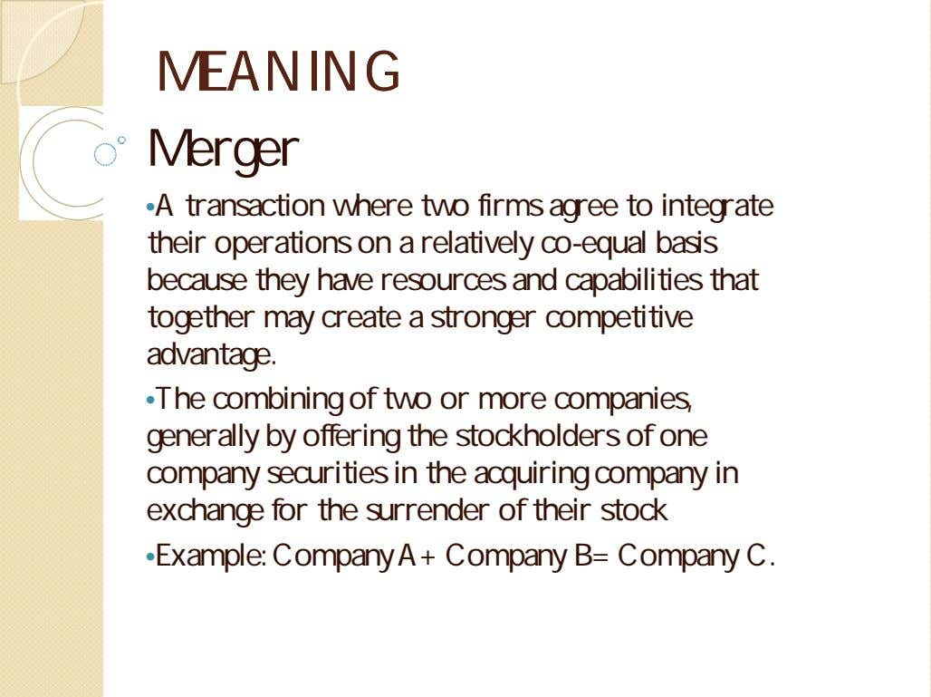 MEANINGMEANING Merger •A transaction where two firms agree to integrate their operations on a relatively