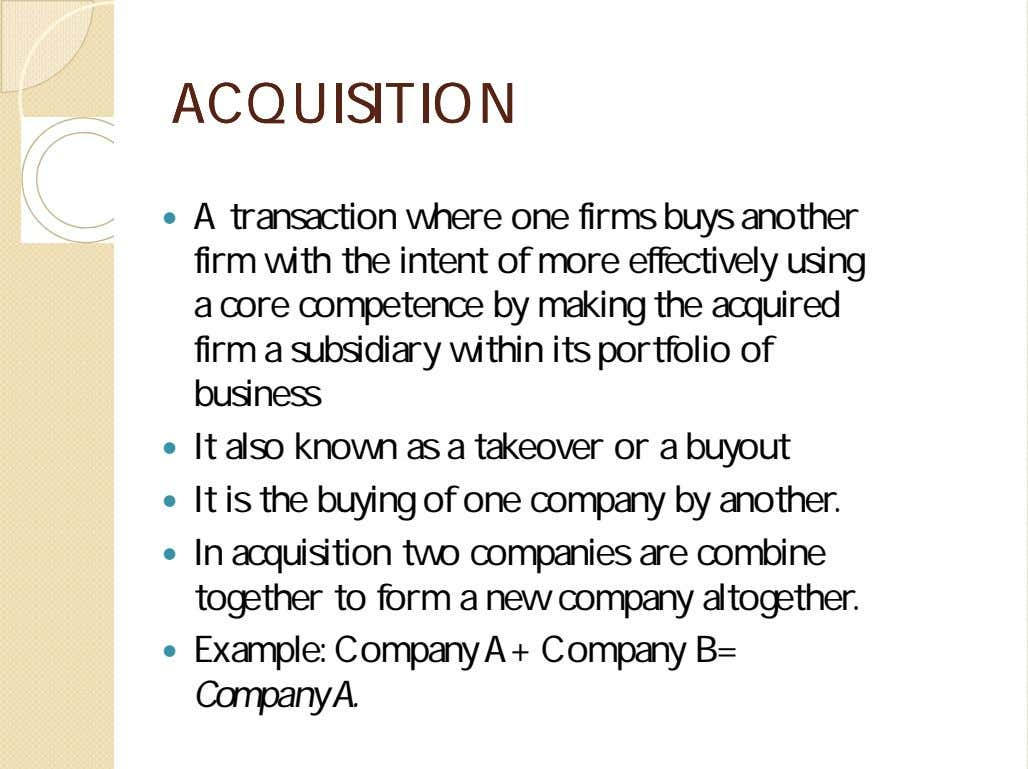 ACQUISITIONACQUISITION  A transaction where one firms buys another firm with the intent of more