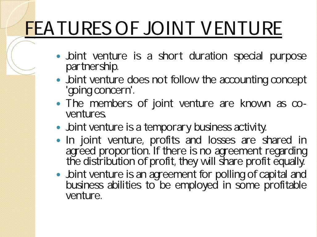 FEATURESFEATURES OFOF JOINTJOINT VENTUREVENTURE  Joint venture is a short duration special purpose partnership. 