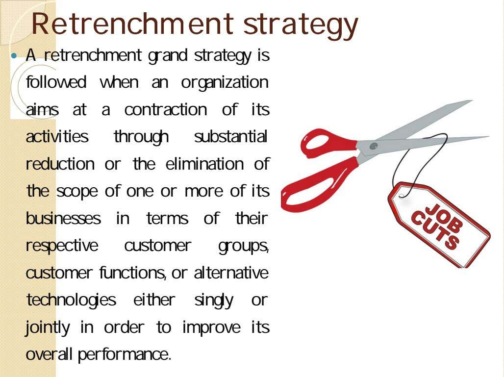 RetrenchmentRetrenchment strategystrategy  A retrenchment grand strategy is followed when an organization aims at a