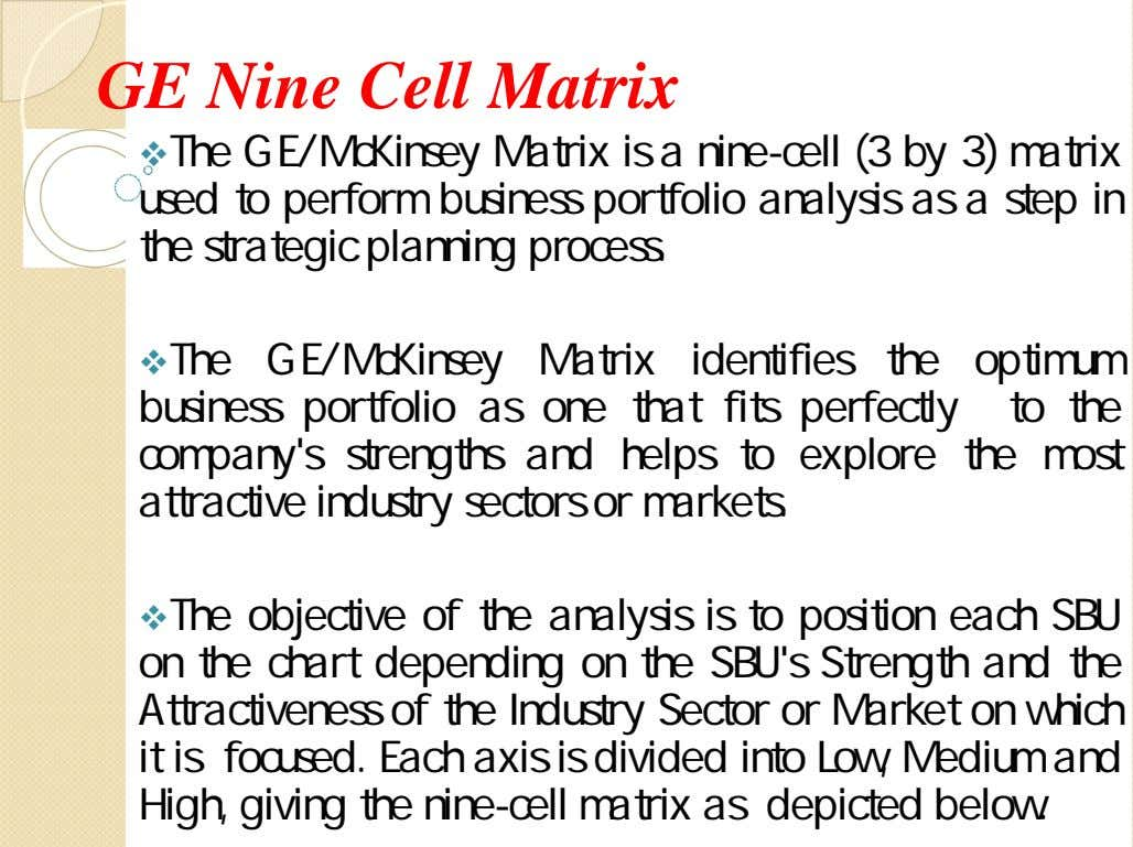 GE Nine Cell Matrix The GE/McKinsey Matrix is a nine-cell (3 by 3) matrix used