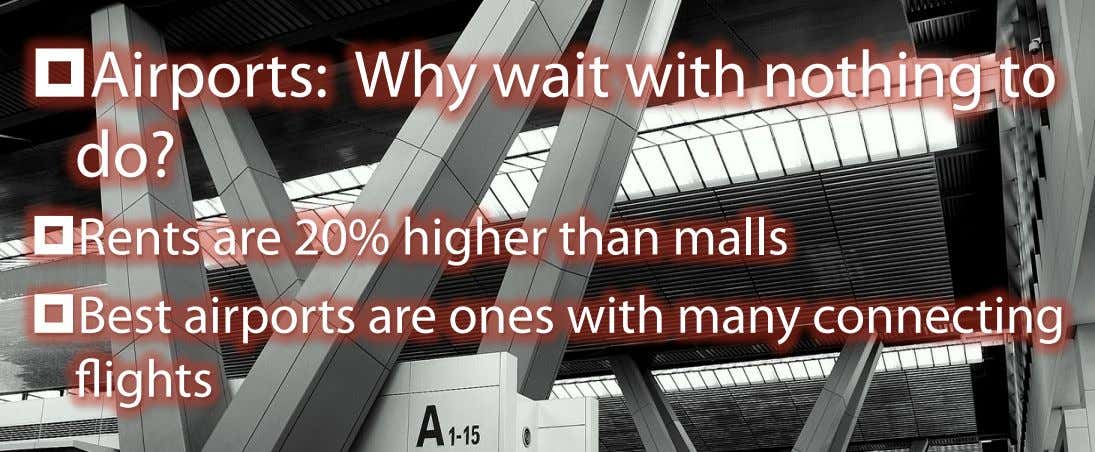 ¤  Airports: Why do? wait with nothing to ¤  Rents are 20% higher than malls