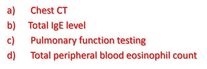 a) Chest CT b) Total IgE level c) Pulmonary function testing d) Total peripheral blood eosinophil