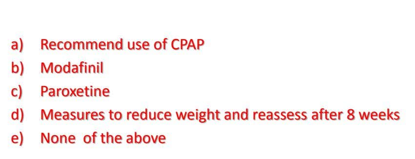 a) Recommend use of CPAP b) Modafinil c) Paroxetine d) Measures to reduce weight and reassess