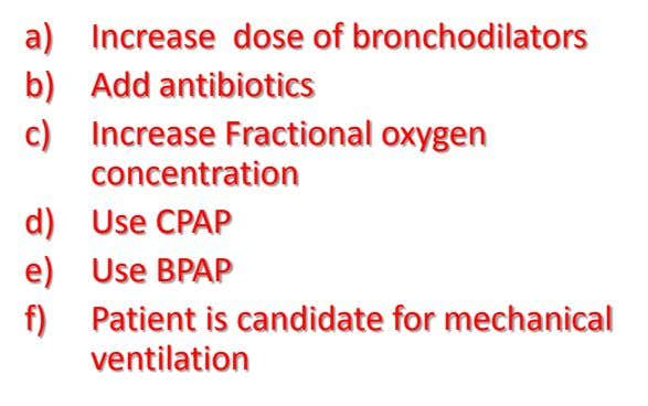 a) Increase dose of bronchodilators b) Add antibiotics c) Increase Fractional oxygen concentration d) Use CPAP